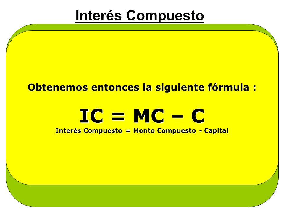 IC = MC – C Interés Compuesto Se dice entonces :