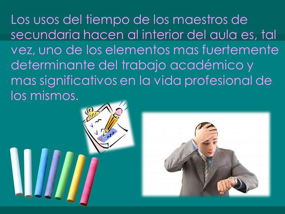 Los usos del tiempo de los maestros de secundaria hacen al interior del aula es, tal vez, uno de los elementos mas fuertemente determinante del trabajo académico y mas significativos en la vida profesional de los mismos.