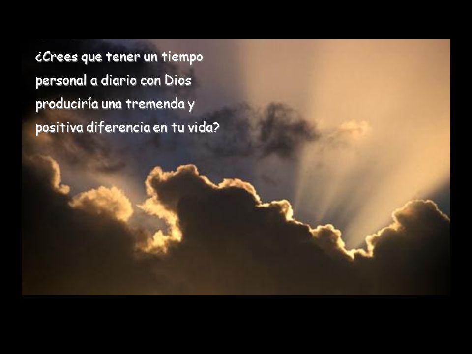 ¿Crees que tener un tiempo personal a diario con Dios produciría una tremenda y positiva diferencia en tu vida