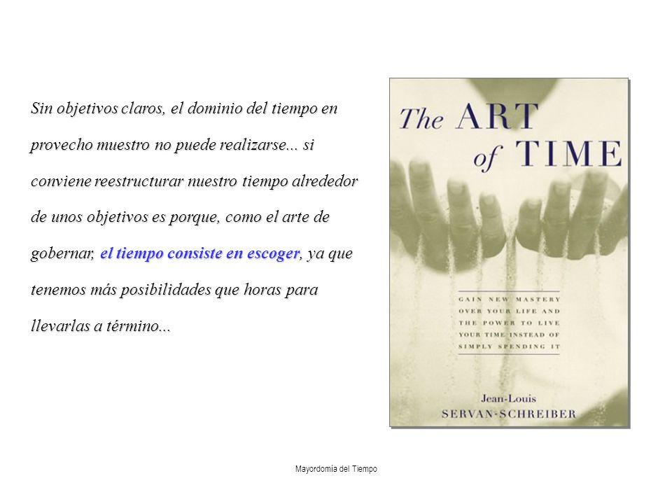Sin objetivos claros, el dominio del tiempo en provecho muestro no puede realizarse... si conviene reestructurar nuestro tiempo alrededor de unos objetivos es porque, como el arte de gobernar, el tiempo consiste en escoger, ya que tenemos más posibilidades que horas para llevarlas a término...