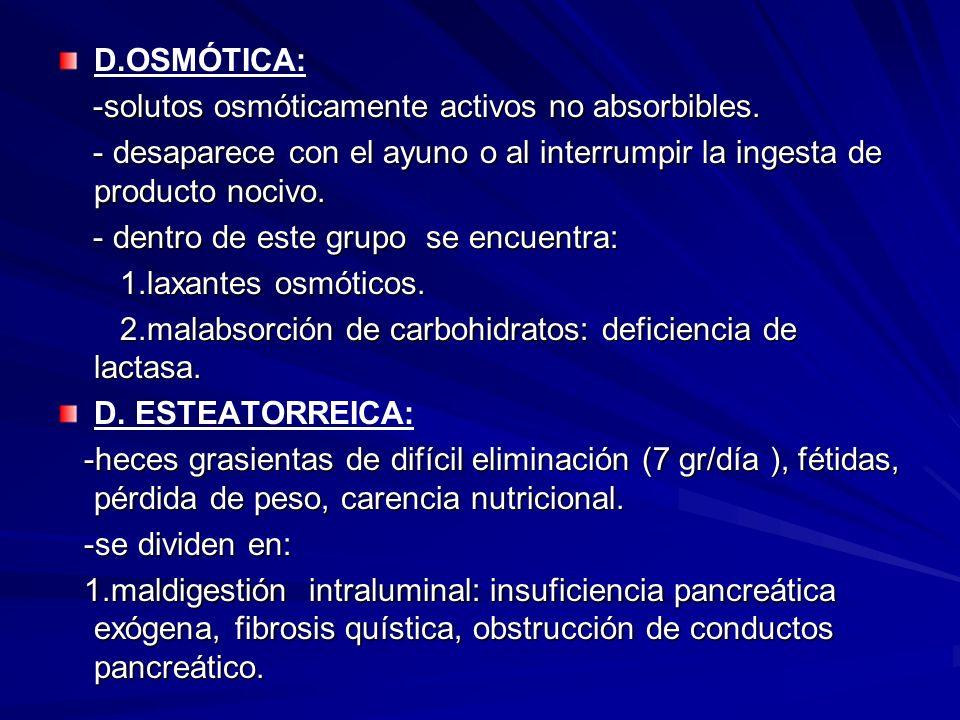 D.OSMÓTICA: -solutos osmóticamente activos no absorbibles. - desaparece con el ayuno o al interrumpir la ingesta de producto nocivo.