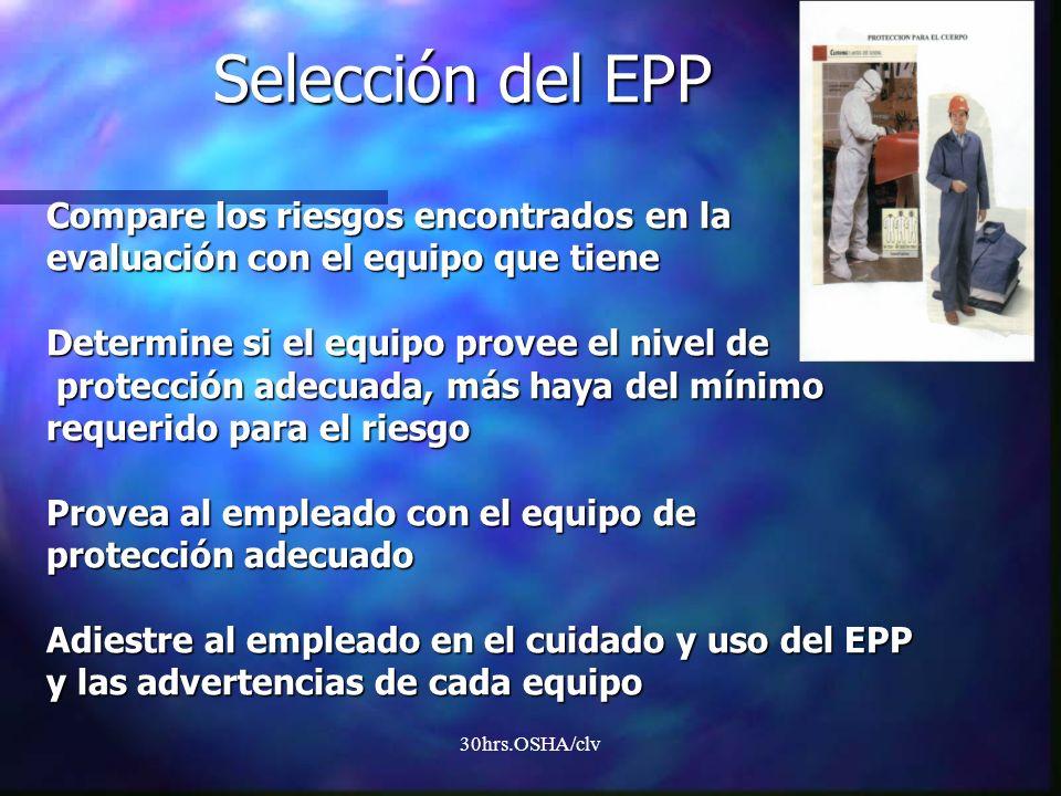Selección del EPP Compare los riesgos encontrados en la evaluación con el equipo que tiene Determine si el equipo provee el nivel de protección adecuada, más haya del mínimo requerido para el riesgo Provea al empleado con el equipo de protección adecuado Adiestre al empleado en el cuidado y uso del EPP y las advertencias de cada equipo