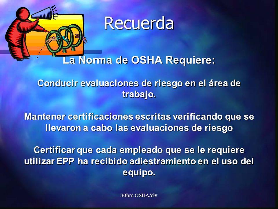 Recuerda La Norma de OSHA Requiere: Conducir evaluaciones de riesgo en el área de trabajo. Mantener certificaciones escritas verificando que se llevaron a cabo las evaluaciones de riesgo Certificar que cada empleado que se le requiere utilizar EPP ha recibido adiestramiento en el uso del equipo.