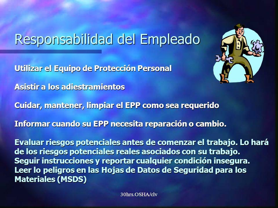 Responsabilidad del Empleado Utilizar el Equipo de Protección Personal Asistir a los adiestramientos Cuidar, mantener, limpiar el EPP como sea requerido Informar cuando su EPP necesita reparación o cambio. Evaluar riesgos potenciales antes de comenzar el trabajo. Lo hará de los riesgos potenciales reales asociados con su trabajo. Seguir instrucciones y reportar cualquier condición insegura. Leer lo peligros en las Hojas de Datos de Seguridad para los Materiales (MSDS)