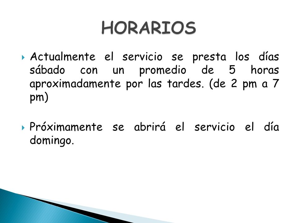 HORARIOS Actualmente el servicio se presta los días sábado con un promedio de 5 horas aproximadamente por las tardes. (de 2 pm a 7 pm)
