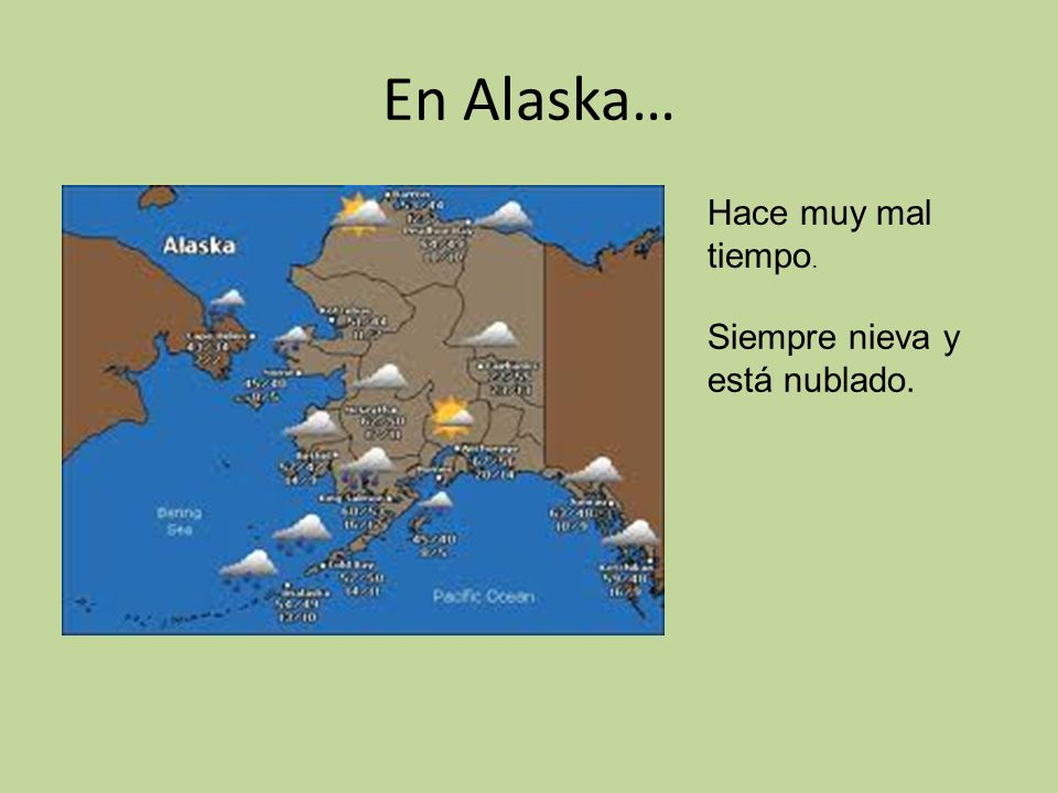 En Alaska… Hace muy mal tiempo. Siempre nieva y está nublado.