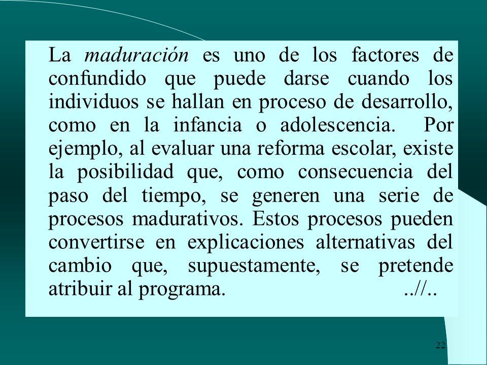 La maduración es uno de los factores de confundido que puede darse cuando los individuos se hallan en proceso de desarrollo, como en la infancia o adolescencia.