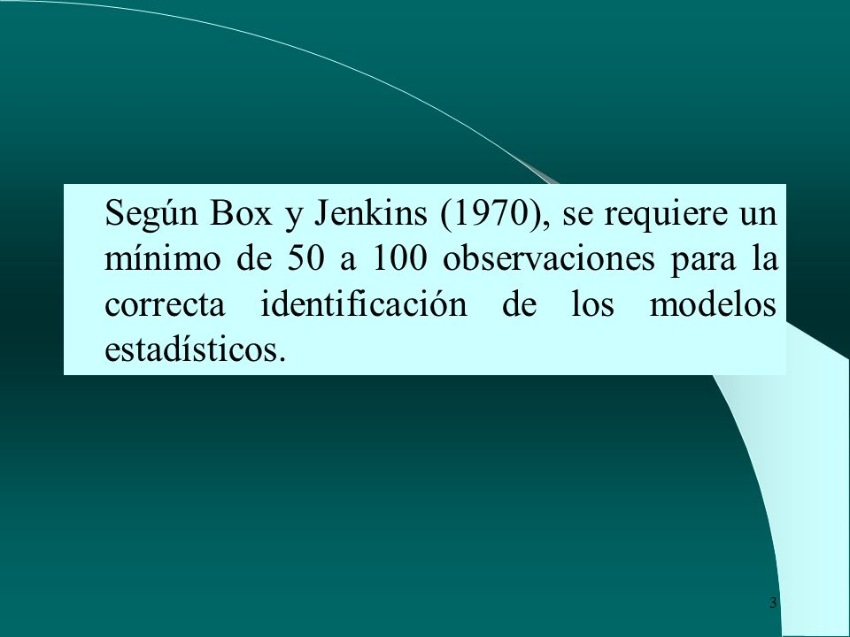 Según Box y Jenkins (1970), se requiere un mínimo de 50 a 100 observaciones para la correcta identificación de los modelos estadísticos.