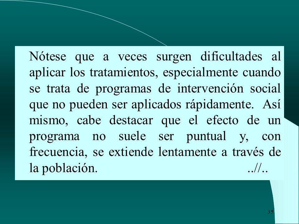 Nótese que a veces surgen dificultades al aplicar los tratamientos, especialmente cuando se trata de programas de intervención social que no pueden ser aplicados rápidamente.