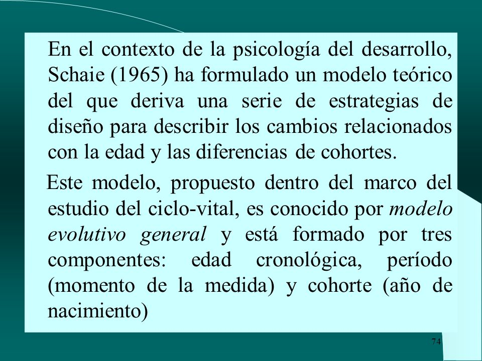 En el contexto de la psicología del desarrollo, Schaie (1965) ha formulado un modelo teórico del que deriva una serie de estrategias de diseño para describir los cambios relacionados con la edad y las diferencias de cohortes.