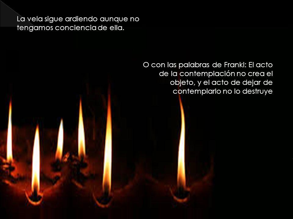 La vela sigue ardiendo aunque no tengamos conciencia de ella.