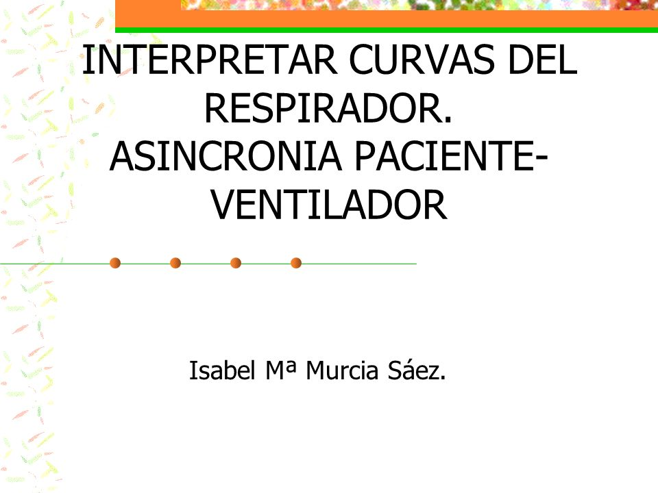 INTERPRETAR CURVAS DEL RESPIRADOR. ASINCRONIA PACIENTE-VENTILADOR