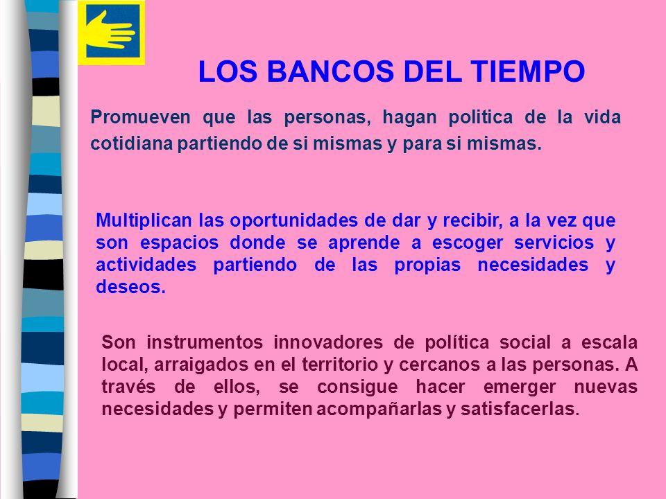 LOS BANCOS DEL TIEMPO Promueven que las personas, hagan politica de la vida cotidiana partiendo de si mismas y para si mismas.