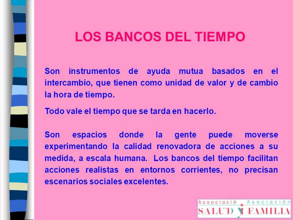LOS BANCOS DEL TIEMPO Son instrumentos de ayuda mutua basados en el intercambio, que tienen como unidad de valor y de cambio la hora de tiempo.