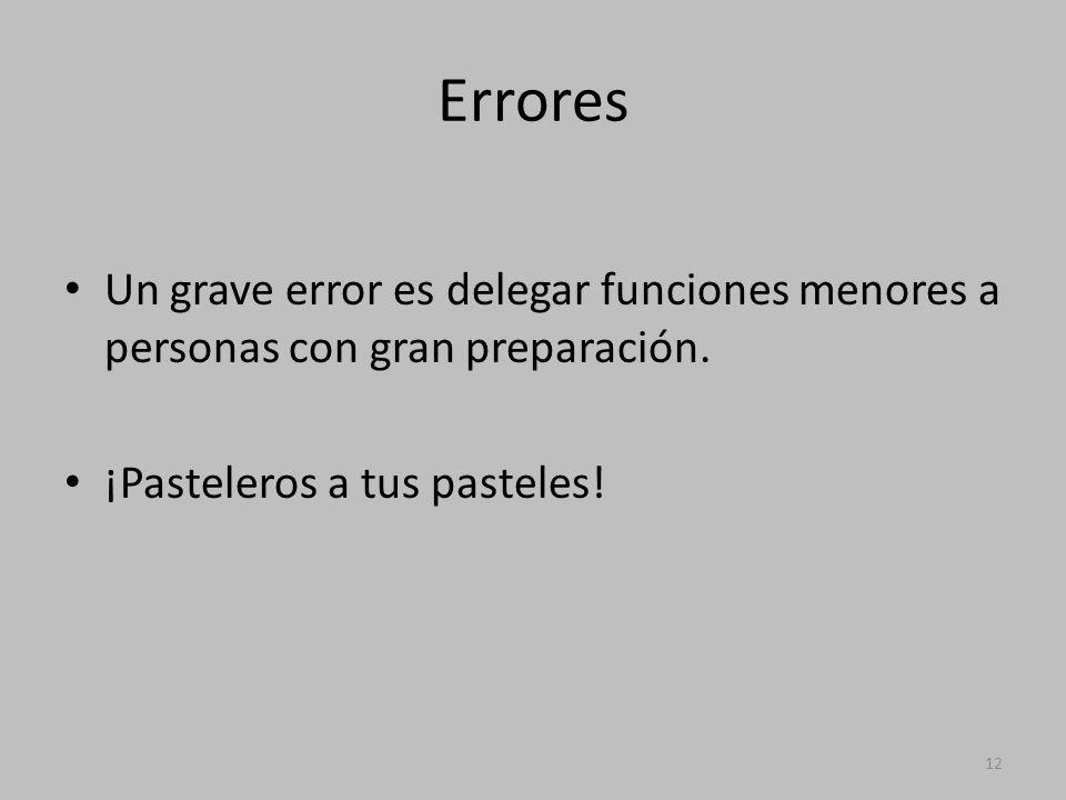 Errores Un grave error es delegar funciones menores a personas con gran preparación.