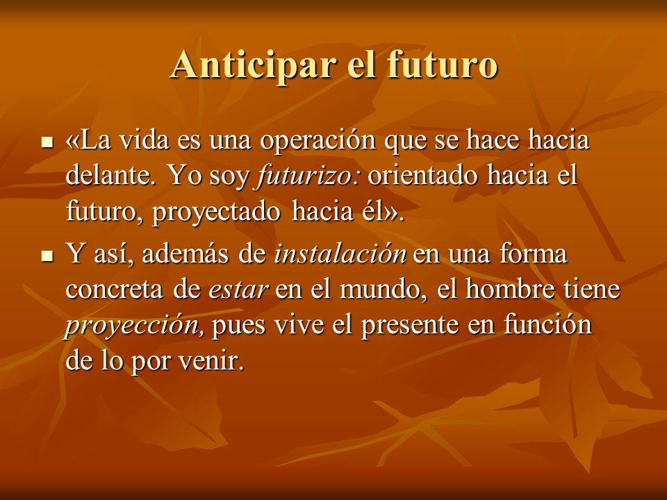 Anticipar el futuro «La vida es una operación que se hace hacia delante. Yo soy futurizo: orientado hacia el futuro, proyectado hacia él».