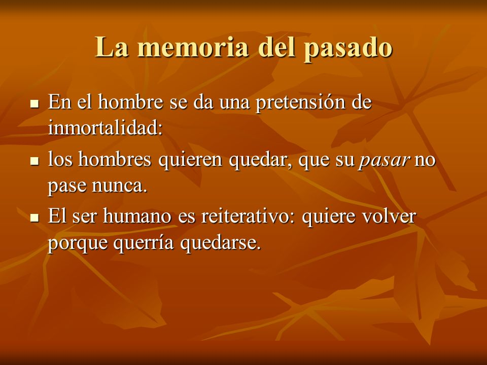 La memoria del pasado En el hombre se da una pretensión de inmortalidad: los hombres quieren quedar, que su pasar no pase nunca.