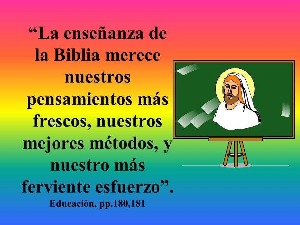 La enseñanza de la Biblia merece nuestros pensamientos más frescos, nuestros mejores métodos, y nuestro más ferviente esfuerzo .