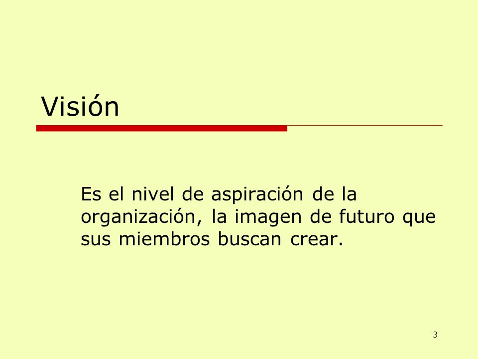 Visión Es el nivel de aspiración de la organización, la imagen de futuro que sus miembros buscan crear.