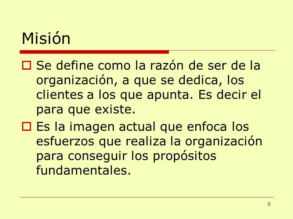 Misión Se define como la razón de ser de la organización, a que se dedica, los clientes a los que apunta. Es decir el para que existe.