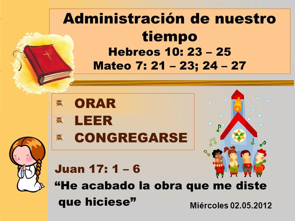 Administración de nuestro tiempo Hebreos 10: 23 – 25 Mateo 7: 21 – 23; 24 – 27