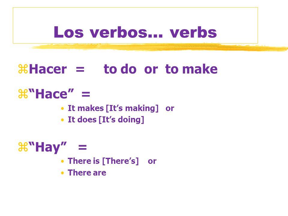 Los verbos… verbs Hacer = to do or to make Hace = Hay =