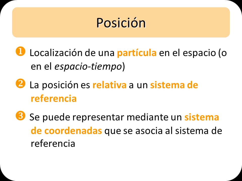 Posición  Localización de una partícula en el espacio (o en el espacio-tiempo)  La posición es relativa a un sistema de referencia.