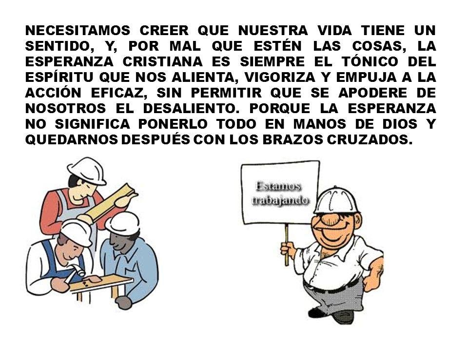 NECESITAMOS CREER QUE NUESTRA VIDA TIENE UN SENTIDO, Y, POR MAL QUE ESTÉN LAS COSAS, LA ESPERANZA CRISTIANA ES SIEMPRE EL TÓNICO DEL ESPÍRITU QUE NOS ALIENTA, VIGORIZA Y EMPUJA A LA ACCIÓN EFICAZ, SIN PERMITIR QUE SE APODERE DE NOSOTROS EL DESALIENTO.