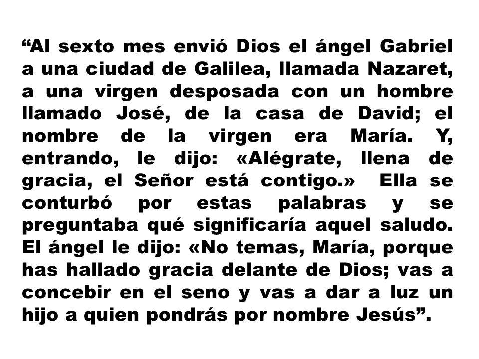 Al sexto mes envió Dios el ángel Gabriel a una ciudad de Galilea, llamada Nazaret, a una virgen desposada con un hombre llamado José, de la casa de David; el nombre de la virgen era María.