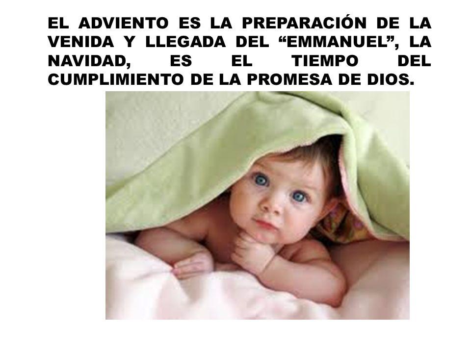 EL ADVIENTO ES LA PREPARACIÓN DE LA VENIDA Y LLEGADA DEL EMMANUEL , LA NAVIDAD, ES EL TIEMPO DEL CUMPLIMIENTO DE LA PROMESA DE DIOS.