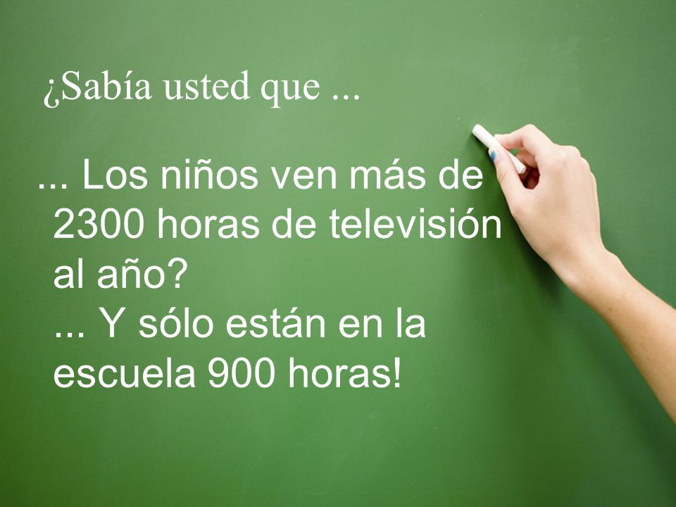¿Sabía usted que ... ... Los niños ven más de 2300 horas de televisión al año ... Y sólo están en la escuela 900 horas!