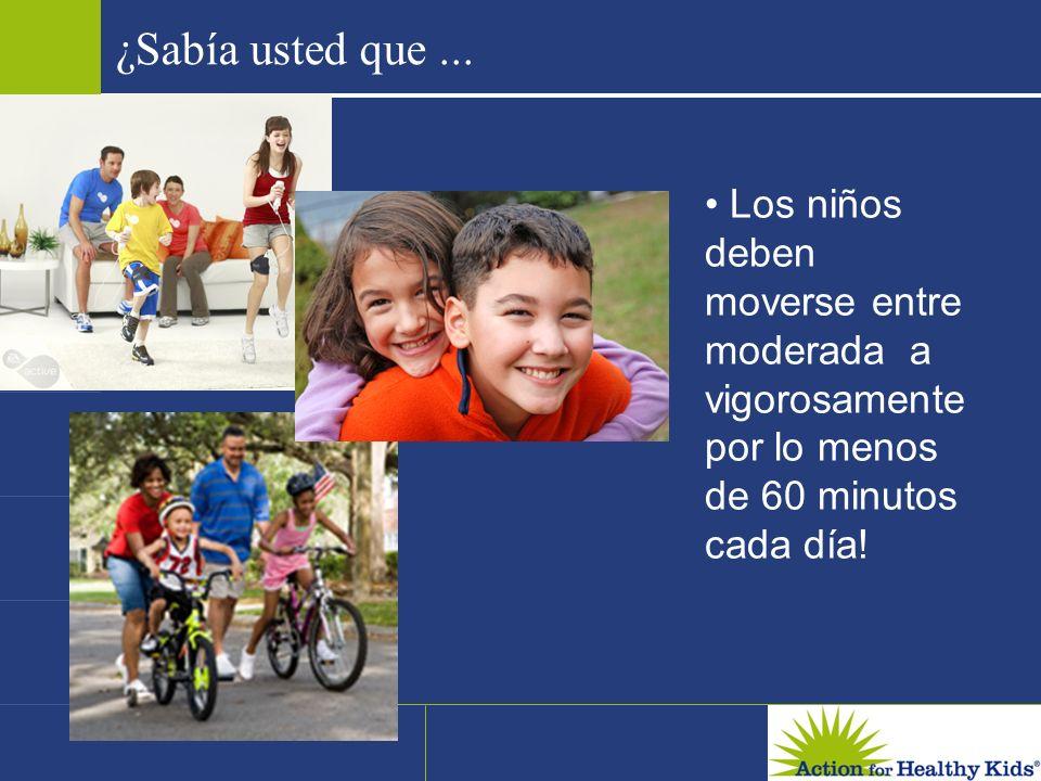 ¿Sabía usted que ... • Los niños deben moverse entre moderada a vigorosamente por lo menos de 60 minutos cada día!