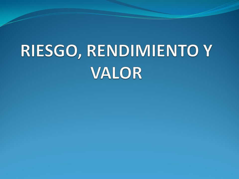 RIESGO, RENDIMIENTO Y VALOR