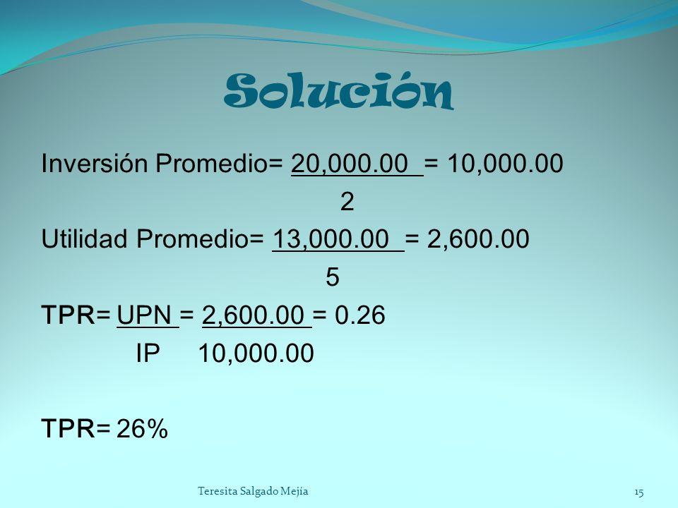 Solución Inversión Promedio= 20,000.00 = 10,000.00 2 Utilidad Promedio= 13,000.00 = 2,600.00 5 TPR= UPN = 2,600.00 = 0.26 IP 10,000.00 TPR= 26%