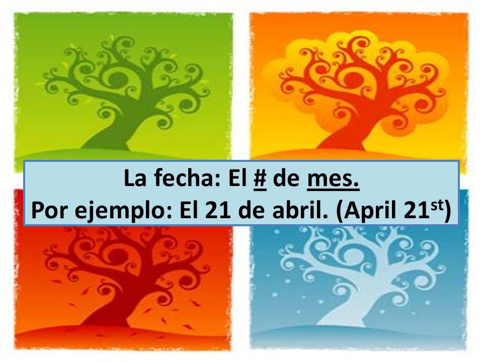 La fecha: El # de mes. Por ejemplo: El 21 de abril. (April 21st)