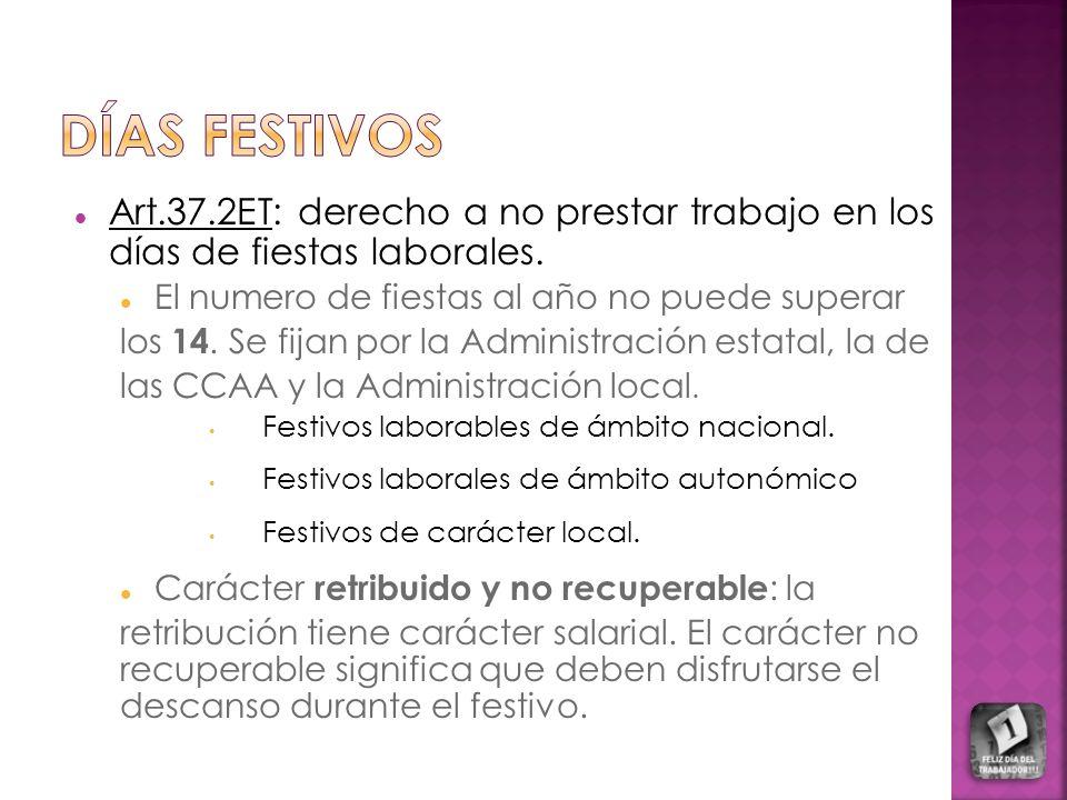 Días Festivos Art.37.2ET: derecho a no prestar trabajo en los días de fiestas laborales. El numero de fiestas al año no puede superar.