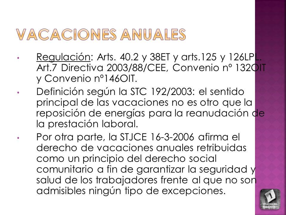 VACACIONES ANUALES Regulación: Arts. 40.2 y 38ET y arts.125 y 126LPL. Art.7 Directiva 2003/88/CEE, Convenio nº 132OIT y Convenio nº146OIT.