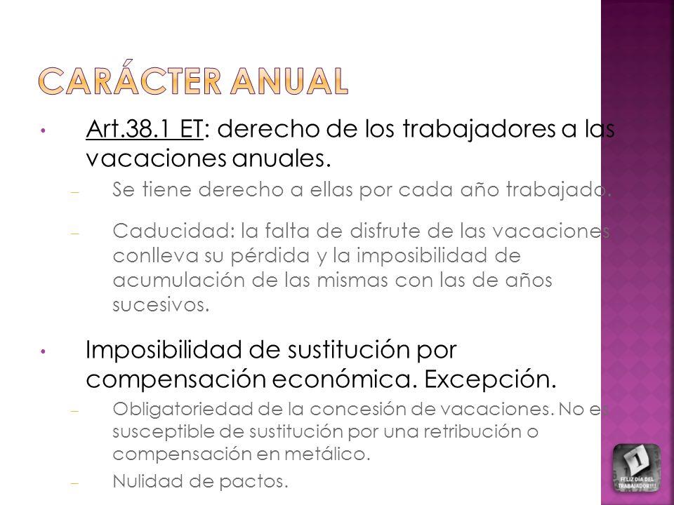 Carácter anual Art.38.1 ET: derecho de los trabajadores a las vacaciones anuales. Se tiene derecho a ellas por cada año trabajado.
