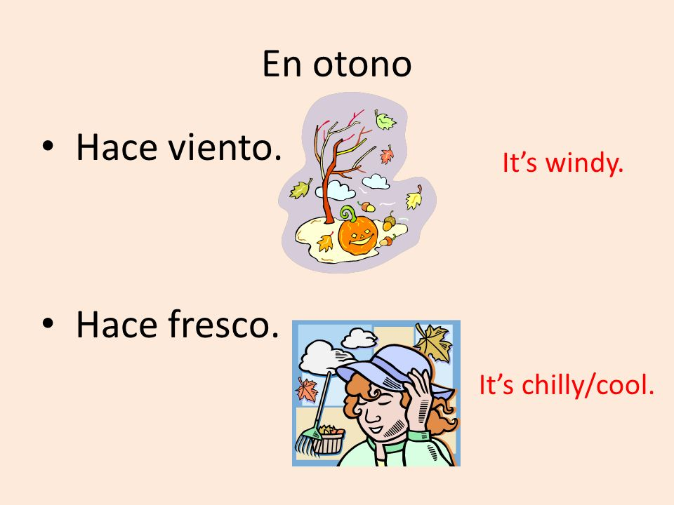 En otono Hace viento. Hace fresco. It's windy. It's chilly/cool.