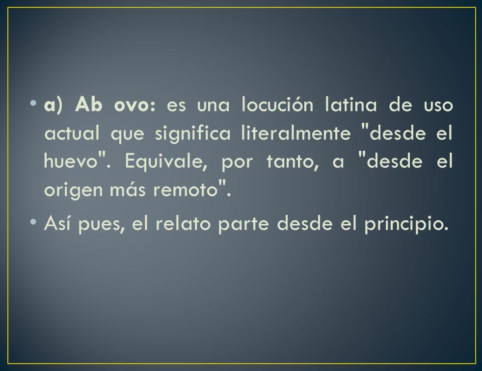 a) Ab ovo: es una locución latina de uso actual que significa literalmente desde el huevo . Equivale, por tanto, a desde el origen más remoto .