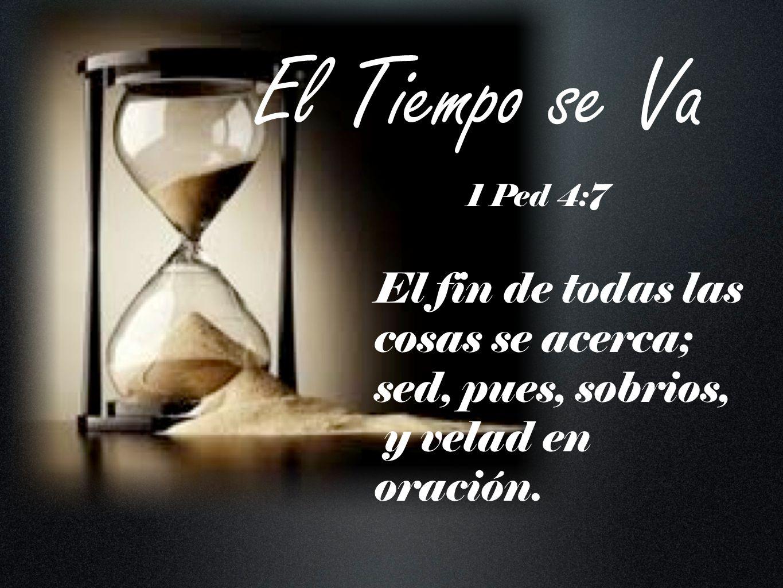El Tiempo se Va 1 Ped 4:7.