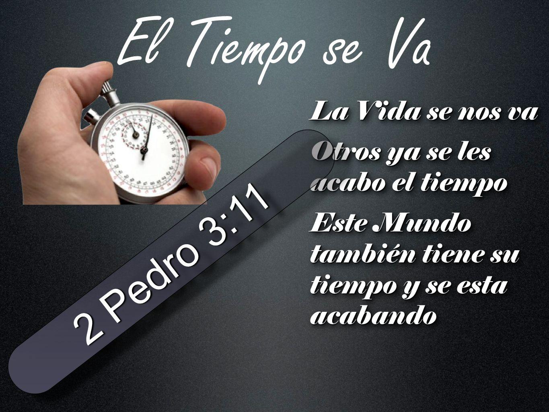 El Tiempo se Va 2 Pedro 3:11 La Vida se nos va