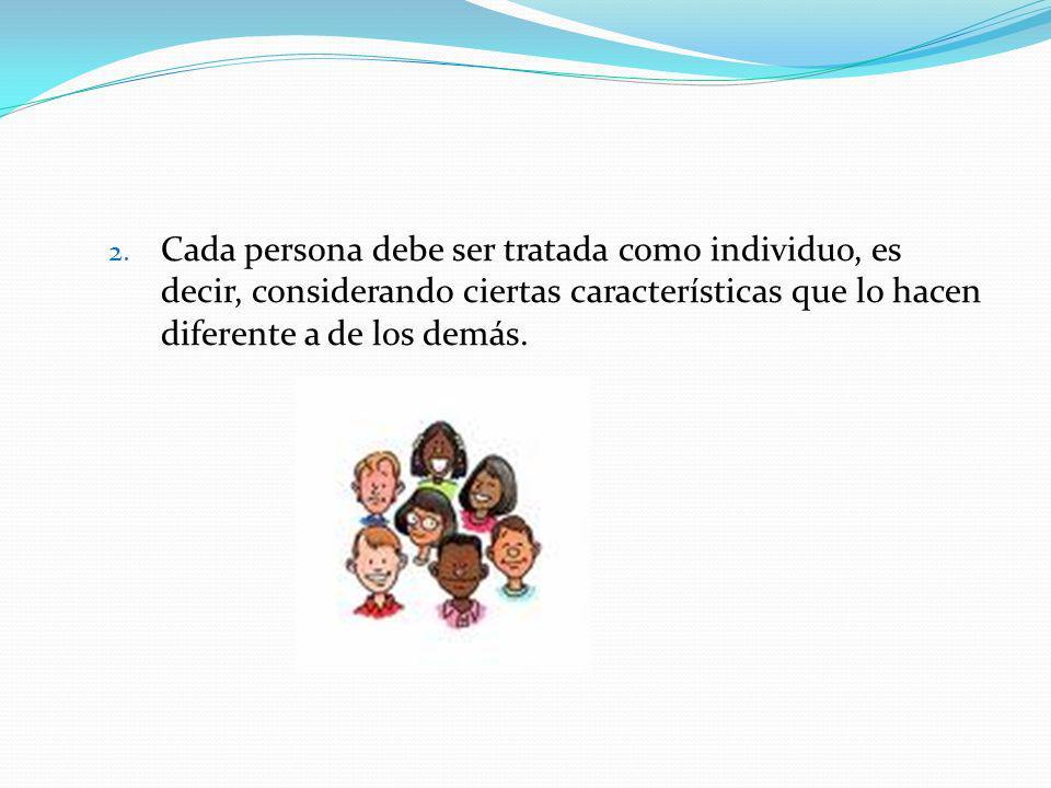 Cada persona debe ser tratada como individuo, es decir, considerando ciertas características que lo hacen diferente a de los demás.