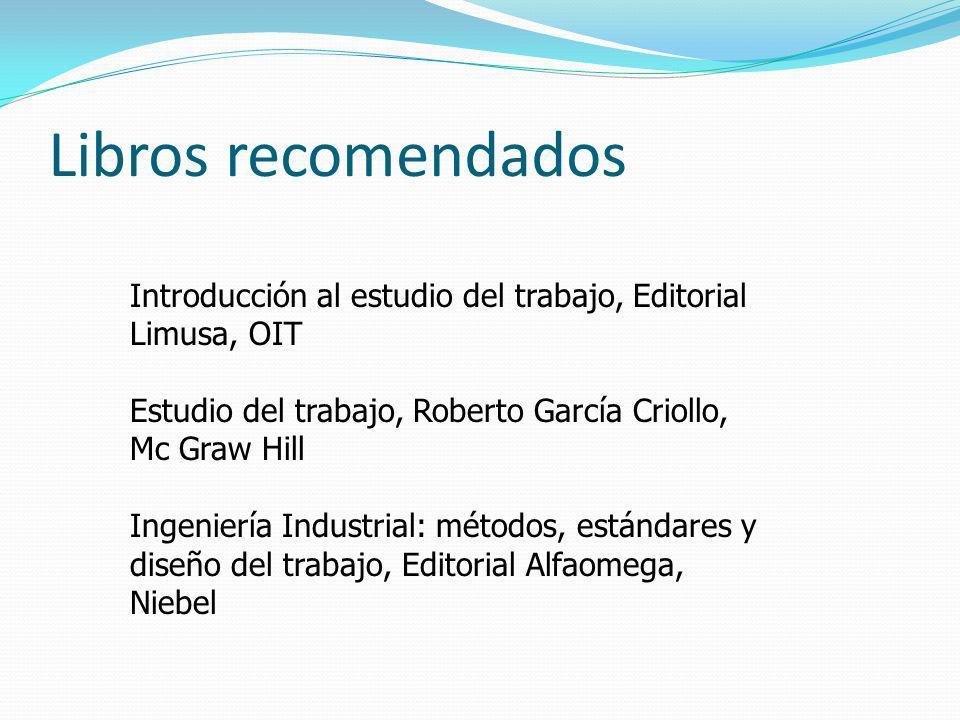 Libros recomendados Introducción al estudio del trabajo, Editorial Limusa, OIT. Estudio del trabajo, Roberto García Criollo, Mc Graw Hill.