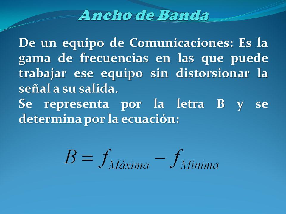 Ancho de Banda De un equipo de Comunicaciones: Es la gama de frecuencias en las que puede trabajar ese equipo sin distorsionar la señal a su salida.