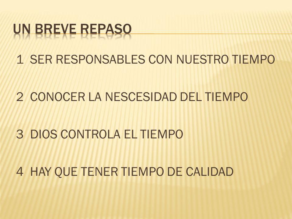 Un BREVE REPASO 1 SER RESPONSABLES CON NUESTRO TIEMPO 2 CONOCER LA NESCESIDAD DEL TIEMPO 3 DIOS CONTROLA EL TIEMPO 4 HAY QUE TENER TIEMPO DE CALIDAD