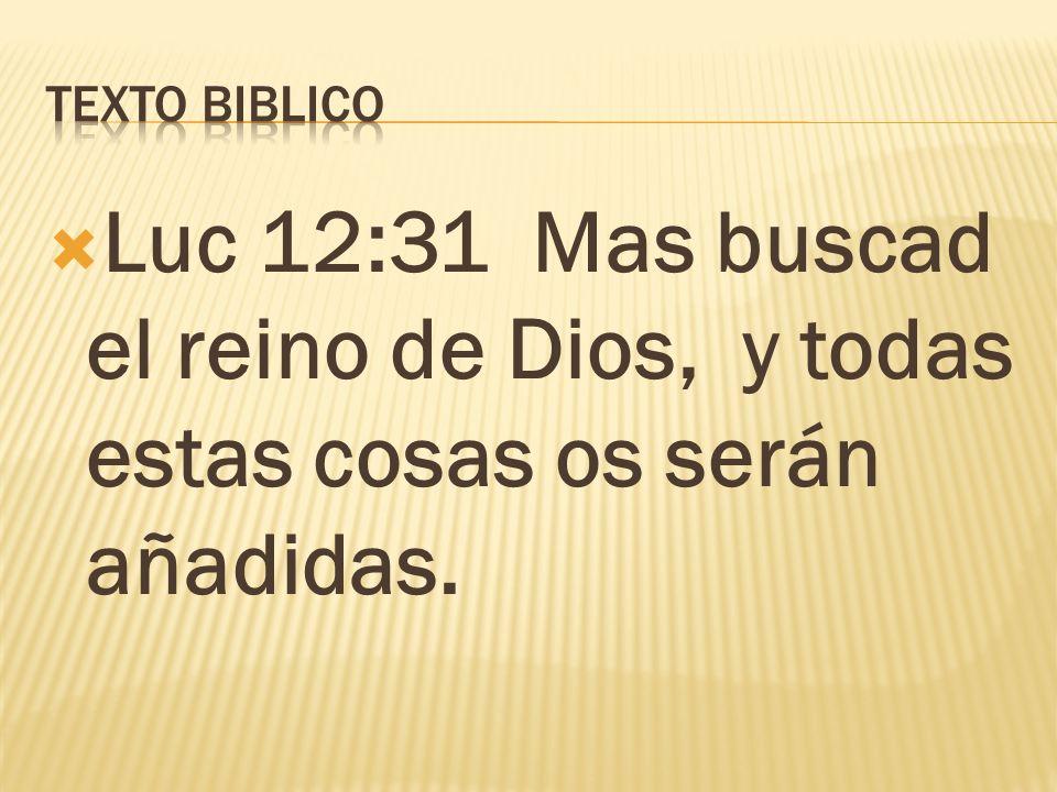 Texto biblico Luc 12:31 Mas buscad el reino de Dios, y todas estas cosas os serán añadidas.
