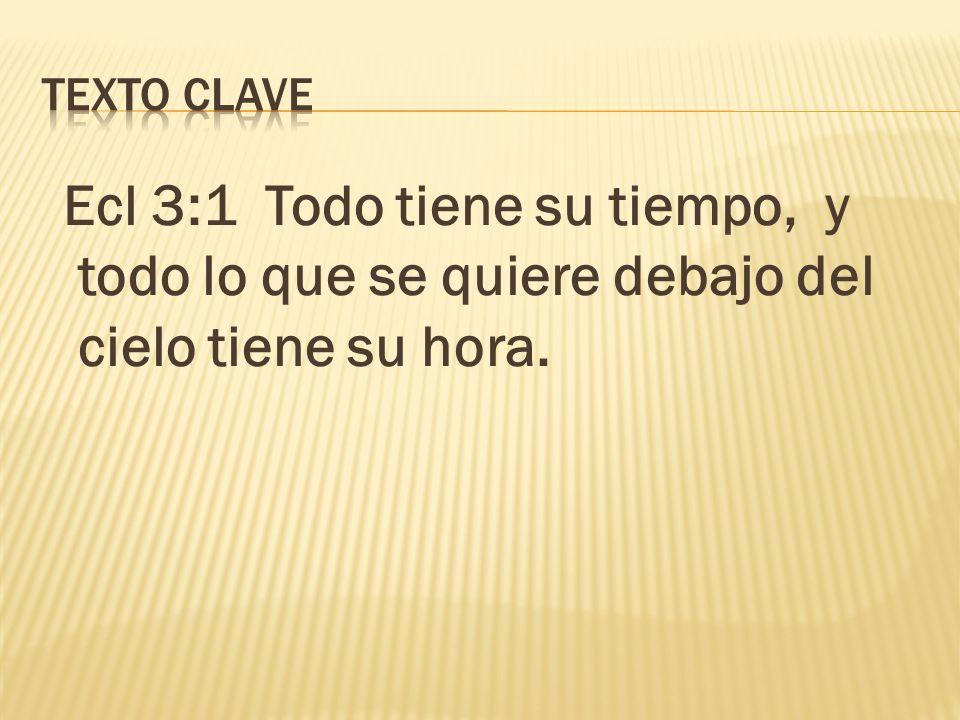 TEXTO CLAVE Ecl 3:1 Todo tiene su tiempo, y todo lo que se quiere debajo del cielo tiene su hora.