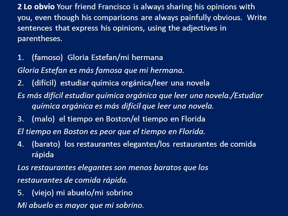 2 Lo obvio Your friend Francisco is always sharing his opinions with you, even though his comparisons are always painfully obvious. Write sentences that express his opinions, using the adjectives in parentheses.
