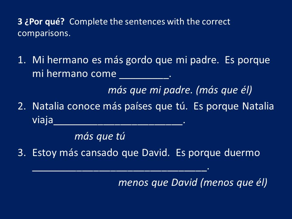 3 ¿Por qué Complete the sentences with the correct comparisons.
